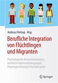 Berufliche Integration Von Flüchtlingen Und Migranten: Psychologische Kompetenzanalyse, Rechtliche Rahmenbedingungen, Prozessgestaltung & Praxisbeispi