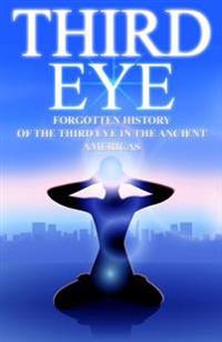 Third Eye: The Forgotten History of the Third Eye in the Ancient Americas