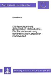 Die Restrukturierung Der Britischen Stahlindustrie - Die Standortentwicklung Der British Steel Corporation Im Zeitverlauf