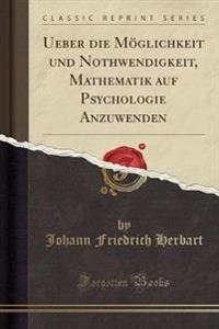 Ueber Die Moeglichkeit Und Nothwendigkeit, Mathematik Auf Psychologie Anzuwenden (Classic Reprint)