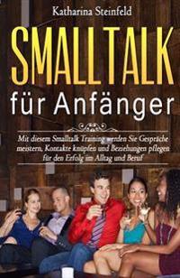 SmallTalk Für Anfänger: Mit Diesem SmallTalk Training Werden Sie Gespräche Meistern, Kontakte Knüpfen Und Beziehungen Pflegen Für Den Erfolg I