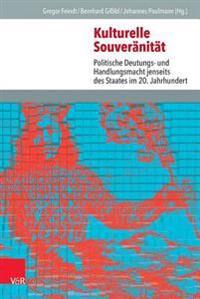Kulturelle Souveranitat: Politische Deutungs- Und Handlungsmacht Jenseits Des Staates Im 20. Jahrhundert