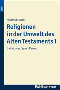 Religionen in Der Umwelt Des Alten Testaments I: Babylonier, Syrer, Perser