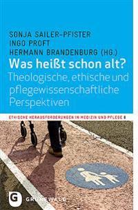 Was Heiat Schon Alt?: Theologische, Ethische Und Pflegewissenschaftliche Perspektiven