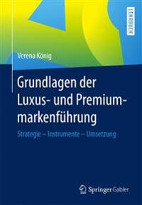 Grundlagen Der Luxus- Und Premiummarkenführung: Strategie - Instrumente - Umsetzung
