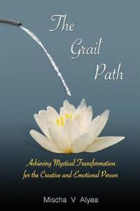 The Grail Path: Achieving Mystical Transformation for the Creative and Emotional Personality