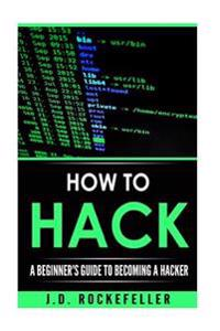 How to Hack: A Beginner's Guide to Becoming a Hacker