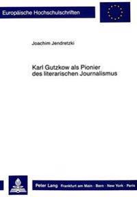 Karl Gutzkow ALS Pionier Des Literarischen Journalismus
