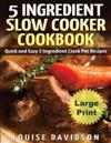 5 Ingredient Slow Cooker Cookbook - Large Print Edition: Quick and Easy 5 Ingredient Crock Pot Recipes