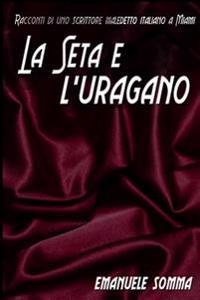 La Seta E L' Uragano: Racconti Di Uno Scrittore Maledetto Italiano a Miami