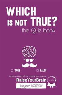 Which Is Not True? - The Quiz Book: From the Creator of the Popular Website Raiseyourbrain.com