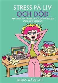 Stress på liv och död : den lilla livsviktiga boken om stress och avslappning
