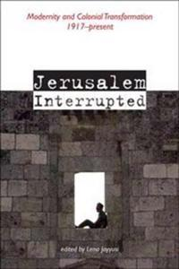 Jerusalem Interrupted: Modernity and Colonial Transformation 1917-Present