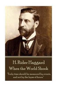 "H. Rider Haggard - When the World Shook: ""Truly Time Should Be Measured by Events, and Not by the Lapse of Hours."""