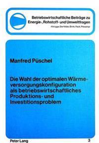 Die Wahl Der Optimalen Waermeversorgungskonfiguration ALS Betriebswirtschftliches Produktions- Und Investitionsproblem