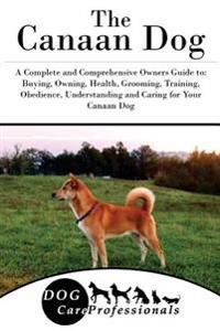 The Canaan Dog: A Complete and Comprehensive Owners Guide To: Buying, Owning, Health, Grooming, Training, Obedience, Understanding and