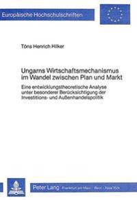 Ungarns Wirtschaftsmechanismus Im Wandel Zwischen Plan Und Markt: Eine Entwicklungstheoretische Analyse Unter Besonderer Beruecksichtigung Der Investi