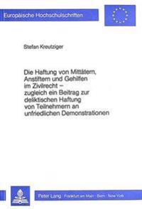Die Haftung Von Mittaetern, Anstiftern Und Gehilfen Im Zivilrecht - Zugleich Ein Beitrag Zur Deliktischen Haftung Von Teilnehmern an Unfriedlichen Dem