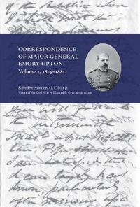 Correspondence of Major General Emory Upton, Volume 2, 1875-1881