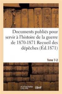 Documents Publies Pour Servir A L'Histoire de la Guerre de 1870-1871 Recueil Des Depeches Tome 7-2