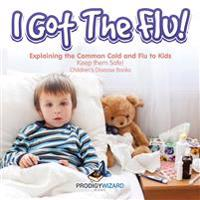 I Got the Flu! Explaining the Common Cold and Flu to Kids - Keep Them Safe! - Children's Disease Books