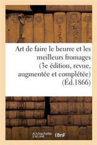 Art de Faire Le Beurre Et Les Meilleurs Fromages 3e Edition, Revue, Augmentee Et Completee