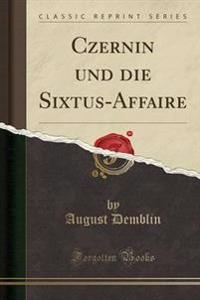 Czernin Und Die Sixtus-Affaire (Classic Reprint)