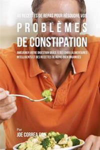 46 Recettes Pour Resoudre Vos Problemes de Constipation: Ameliorez Votre Digestion En Choisissant Intelligemment Vos Aliments Et En Organisant Mieux V