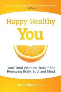 Happy Healthy You: Your Total Wellness Toolkit for Renewing Body, Soul, and Mind
