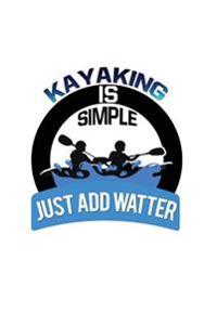 Kayaking Is Simple. Just Add Water: Funny Kayak & Canoe Writing Journal Lined, Diary, Notebook for Men & Women