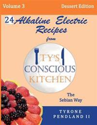 Alkaline Electric Recipes from Ty's Conscious Kitchen: The Sebian Way Volume 3 Dessert Edition: 24 Recipes Including New Alkaline Electric Dessert Swe