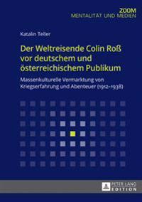 Der Weltreisende Colin Roß VOR Deutschem Und Oesterreichischem Publikum: Massenkulturelle Vermarktung Von Kriegserfahrung Und Abenteuer (1912-1938)