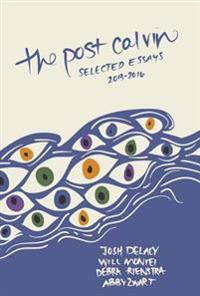 The Post Calvin: Selected Essays 2013-2016