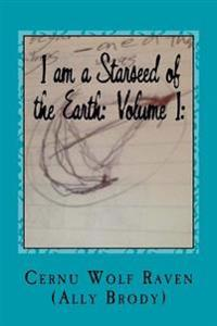 I Am a Starseed of the Earth: Volume I: : My Energy-Based Universal Knowledge: Teaching How to Work with Energy and the Different Types of Beings