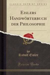 Eislers Handworterbuch Der Philosophie (Classic Reprint)