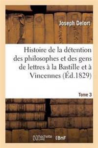 Histoire de la Detention Des Philosophes Et Des Gens de Lettres a la Bastille Et a Vincennes Tome 3