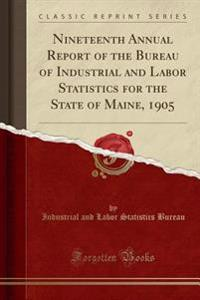 Nineteenth Annual Report of the Bureau of Industrial and Labor Statistics for the State of Maine, 1905 (Classic Reprint)