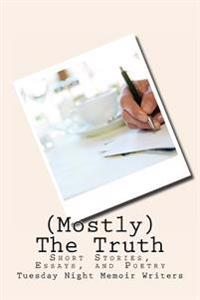 (Mostly) the Truth: Short Stories, Essays, and Poetry