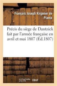 Pr�cis Du Si�ge de Dantzick Fait Par l'Arm�e Fran�aise En Avril Et Mai 1807