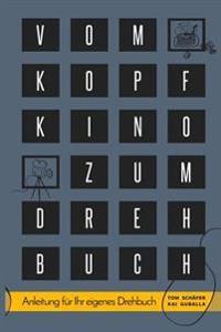 Vom Kopfkino Zum Drehbuch: Schritt-Fur-Schritt Anleitung Fur Ihr Eigenes Drehbuch