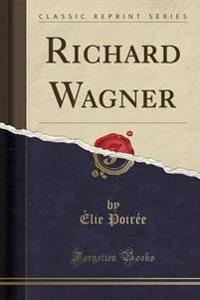 Richard Wagner (Classic Reprint)
