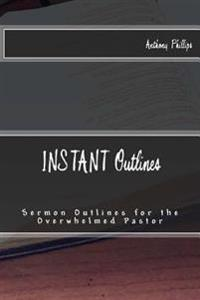 Instant Outlines: Sermon Outlines for the Overwhelmed Pastor
