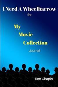 I Need a Wheelbarrow: For My Movie Collection Journal