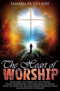 The Heart of Worship: Revealing the Heart of the Father, While Manifesting His Kingdom on Earth, That Can Only Be Accomplished Through True