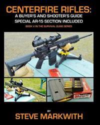 Centerfire Rifles: A Buyer's and Shooter's Guide: Special AR-15 Section Included
