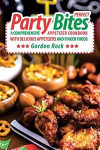 Perfect Party Bites: A Comprehensive Appetizer Cookbook with Delicious Appetizers and Finger Foods