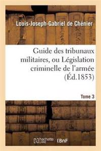 Guide Des Tribunaux Militaires, Ou Legislation Criminelle de L'Armee Tome 3