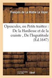 Opuscules, Ou Petits Traittez: Le Ier, de La Hardiesse Et de La Crainte Le IIe, de L'Ingratitude