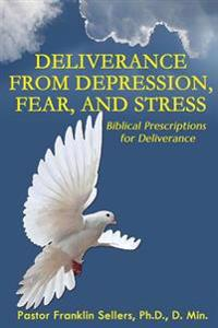 "Deliverance from Depression, Fear and Stress: ""Biblical Prescriptions for Deliverance"""