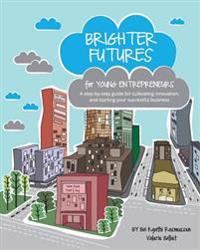 Brighter Futures for Young Entrepreneurs: A Step-By-Step Guide for Cultivating Innovation, and Starting Your Successful Business